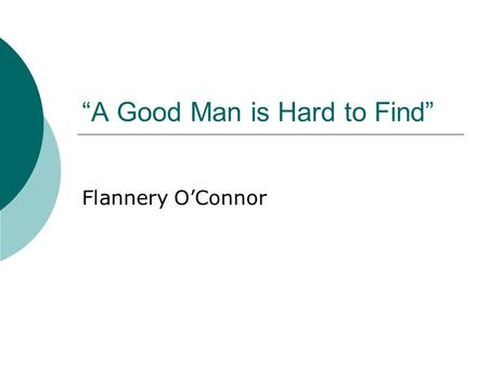 """A Good Man is Hard to Find"" Flannery O'Connor. Flannery O'Connor 1925-1964."