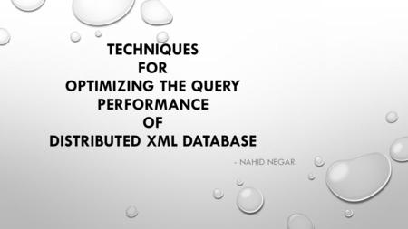 TECHNIQUES FOR OPTIMIZING THE QUERY PERFORMANCE OF DISTRIBUTED XML DATABASE - NAHID NEGAR.