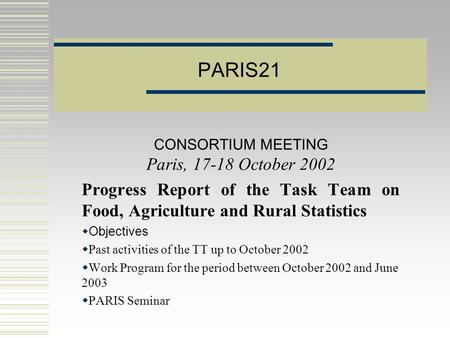 PARIS21 CONSORTIUM MEETING Paris, 17-18 October 2002 Progress Report of the Task Team on Food, Agriculture and Rural Statistics  Objectives  Past activities.