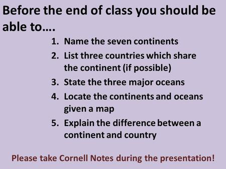 Before the end of class you should be able to…. 1.Name the seven continents 2.List three countries which share the continent (if possible) 3.State the.