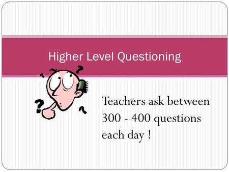 Higher Level Questioning Teachers ask between 300 - 400 questions each day !