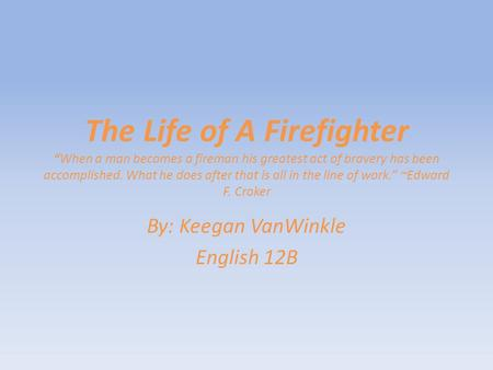 "The Life of A Firefighter ""When a man becomes a fireman his greatest act of bravery has been accomplished. What he does after that is all in the line of."