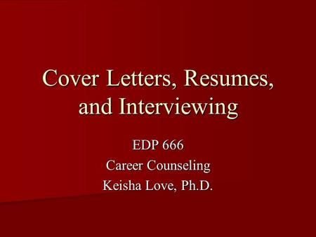 Cover Letters, Resumes, and Interviewing EDP 666 Career Counseling Keisha Love, Ph.D.