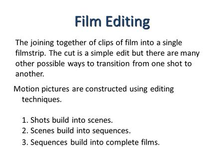 Film Editing The joining together of clips of film into a single filmstrip. The cut is a simple edit but there are many other possible ways to transition.