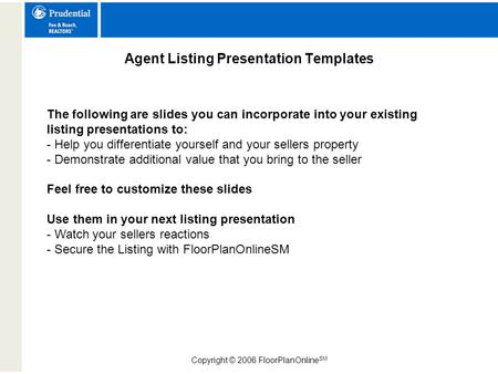 Copyright © 2006 FloorPlanOnline SM Agent Listing Presentation Templates The following are slides you can incorporate into your existing listing presentations.