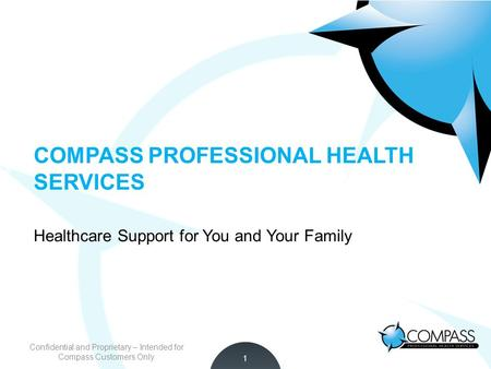 Empowering Smarter Healthcare Decisions COMPASS PROFESSIONAL HEALTH SERVICES Healthcare Support for You and Your Family 1 Confidential and Proprietary.