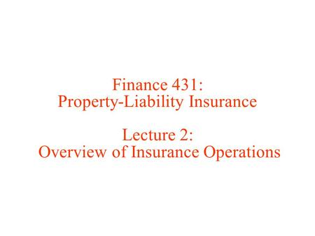 Finance 431: Property-Liability Insurance Lecture 2: Overview of Insurance Operations.