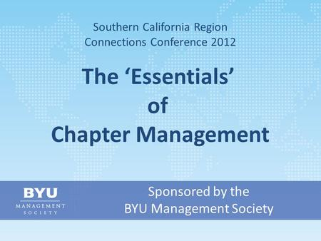 Sponsored by the BYU Management Society Southern California Region Connections Conference 2012 The 'Essentials' of Chapter Management.