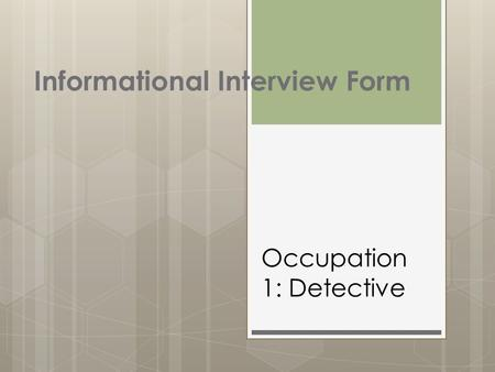 Informational Interview Form Occupation 1: Detective.