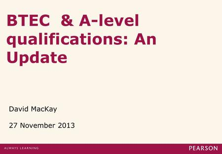 BTEC & A-level qualifications: An Update David MacKay 27 November 2013.