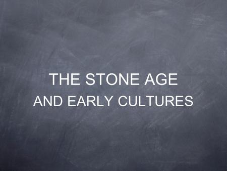 THE STONE AGE AND EARLY CULTURES. THE FIRST PEOPLE.