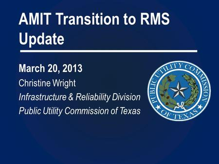 AMIT Transition to RMS Update March 20, 2013 Christine Wright Infrastructure & Reliability Division Public Utility Commission of Texas.