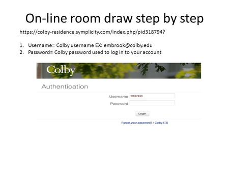 On-line room draw step by step 1.Username= Colby username EX: 2.Password= Colby password used to log in to your account https://colby-residence.symplicity.com/index.php/pid318794?