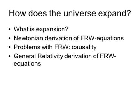 How does the universe expand? What is expansion? Newtonian derivation of FRW-equations Problems with FRW: causality General Relativity derivation of FRW-