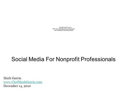 Social Media For Nonprofit Professionals Mark Garcia www.ChefMarkGarcia.com December 14, 2010.
