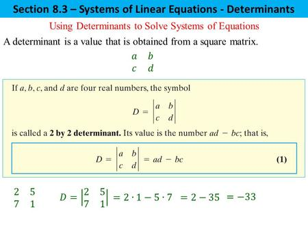 Section 8.3 – Systems of Linear Equations - Determinants Using Determinants to Solve Systems of Equations A determinant is a value that is obtained from.