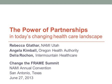The Power of Partnerships in today's changing health care landscape Rebecca Glathar, NAMI Utah Angela Kimball, Oregon Health Authority Delia Rochon, Intermountain.