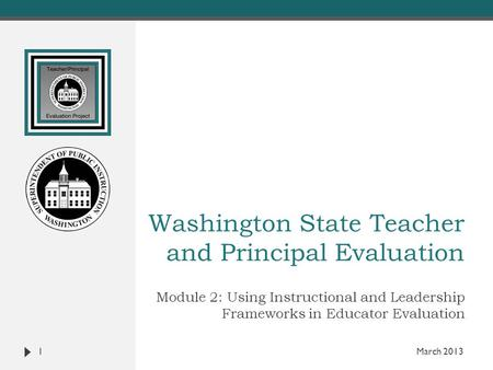 Washington State Teacher and Principal Evaluation Module 2: Using Instructional and Leadership Frameworks in Educator Evaluation 1 March 2013.