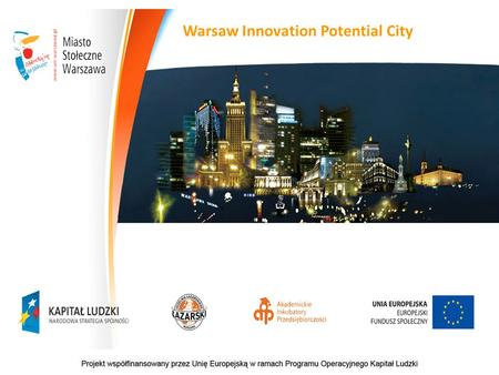 "Warsaw Innovation Potential City. Project ""Warsaw Innovation Potential City"" (POKL 8.2.1) Partnership project realised by the European Fund Office (Warsaw."