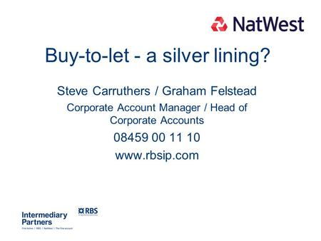 Buy-to-let - a silver lining? Steve Carruthers / Graham Felstead Corporate Account Manager / Head of Corporate Accounts 08459 00 11 10 www.rbsip.com.