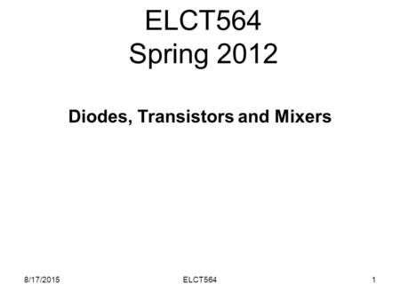 ELCT564 Spring 2012 8/17/20151ELCT564 <strong>Diodes</strong>, Transistors and Mixers.