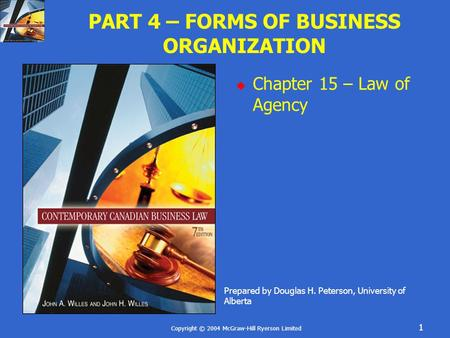 Copyright © 2004 McGraw-Hill Ryerson Limited 1 PART 4 – FORMS OF BUSINESS ORGANIZATION  Chapter 15 – Law of Agency Prepared by Douglas H. Peterson, University.