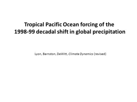 Tropical Pacific Ocean forcing of the 1998-99 decadal shift in global precipitation Lyon, Barnston, DeWitt, Climate Dynamics (revised)