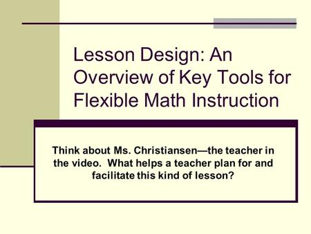 Lesson Design: An Overview of Key Tools for Flexible Math Instruction Think about Ms. Christiansen—the teacher in the video. What helps a teacher plan.