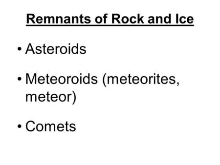 Remnants of Rock and Ice Asteroids Meteoroids (meteorites, meteor) Comets.
