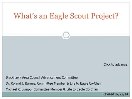1 What's an Eagle Scout Project? Blackhawk Area Council Advancement Committee Dr. Roland J. Barnes, Committee Member & Life to Eagle Co-Chair Michael R.