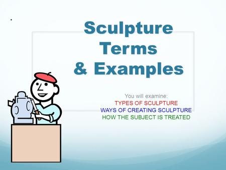 Sculpture Terms & Examples You will examine: TYPES OF SCULPTURE WAYS OF CREATING SCULPTURE HOW THE SUBJECT IS TREATED.