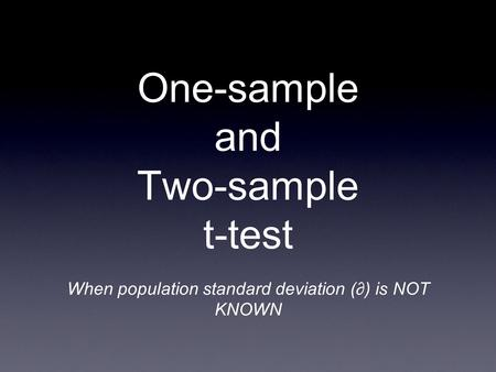 One-sample and Two-sample t-test When population standard deviation (∂) is NOT KNOWN.