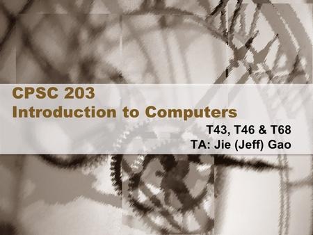 CPSC 203 Introduction to Computers T43, T46 & T68 TA: Jie (Jeff) Gao.