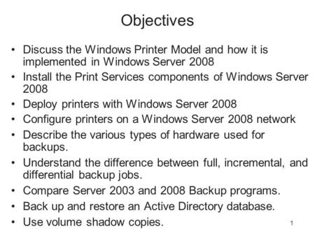 1 Objectives Discuss the Windows Printer Model and how it is implemented in Windows Server 2008 Install the Print Services components of Windows Server.