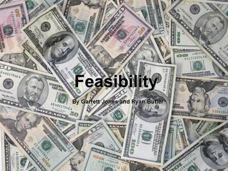Feasibility By Garrett Jones and Ryan Butler. All projects are feasible given unlimited resources and infinite time. Unfortunately, most projects must.