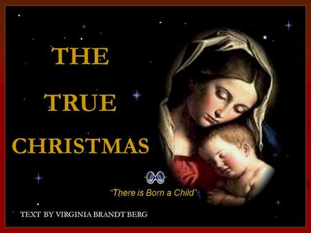 "CLICK TO ADVANCE SLIDES ♫ Turn on your speakers! ♫ Turn on your speakers! TEXT BY VIRGINIA BRANDT BERG THETRUECHRISTMAS THE TRUE CHRISTMAS ""There is Born."