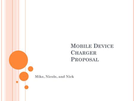 M OBILE D EVICE C HARGER P ROPOSAL Mike, Nicole, and Nick.