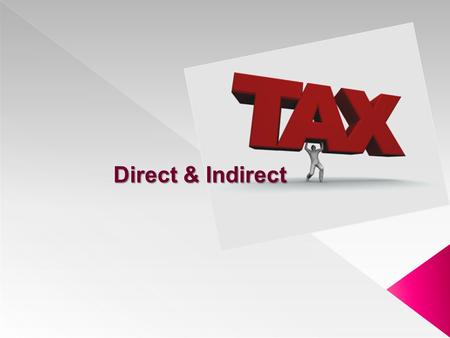 "Direct & Indirect Direct & Indirect.  Tax …….means charge  ""A tax is a compulsory payment from a person to the govt to defray the expenses incurred."