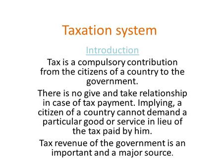Taxation system Introduction Tax is a compulsory contribution from the citizens of a country to the government. There is no give and take relationship.