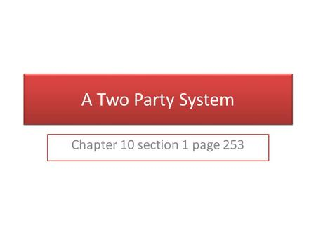 A Two Party System Chapter 10 section 1 page 253.
