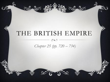 The British Empire Chapter 25 (pp. 720 – 734).