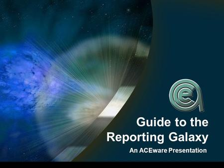 Guide to the Reporting Galaxy An ACEware Presentation.