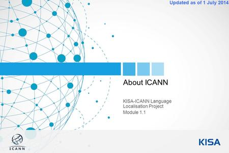 1 Updated as of 1 July 2014 About ICANN KISA-ICANN Language Localisation Project Module 1.1.