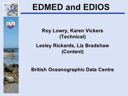 EDMED and EDIOS Roy Lowry, Karen Vickers (Technical) Lesley Rickards, Liz Bradshaw (Content) British Oceanographic Data Centre.