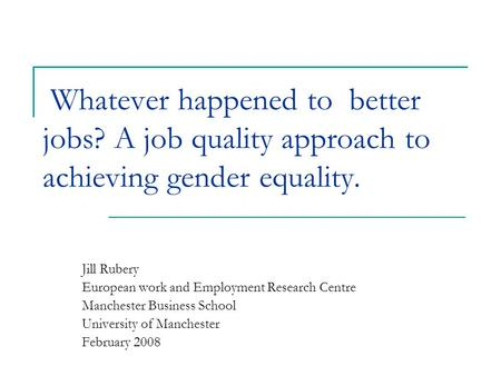 Whatever happened to better jobs? A job quality approach to achieving gender equality. Jill Rubery European work and Employment Research Centre Manchester.