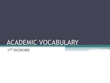 ACADEMIC VOCABULARY 7 TH HONORS. ANALYZE Definition: break something down into its parts Synonyms: examine, study, scrutinize, explore.