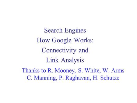 Thanks <strong>to</strong> R. Mooney, S. White, W. Arms C. Manning, P. Raghavan, H. Schutze Search Engines How Google Works: Connectivity and Link Analysis.
