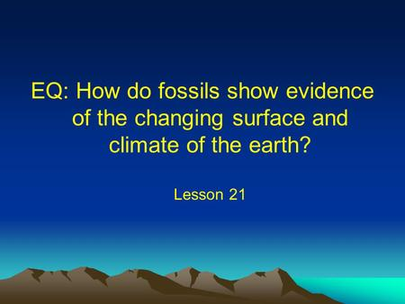 Fossil Tracks. EQ: How do fossils show evidence of the changing surface and climate of the earth? Lesson 21.