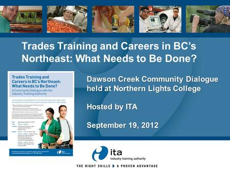 Dawson Creek Community Dialogue held at Northern Lights College Hosted by ITA September 19, 2012 Trades Training and Careers in BC's Northeast: What Needs.
