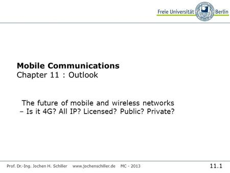 11.1 Prof. Dr.-Ing. Jochen H. Schiller www.jochenschiller.de MC - 2013 Mobile Communications Chapter 11 : Outlook The future of mobile and wireless networks.